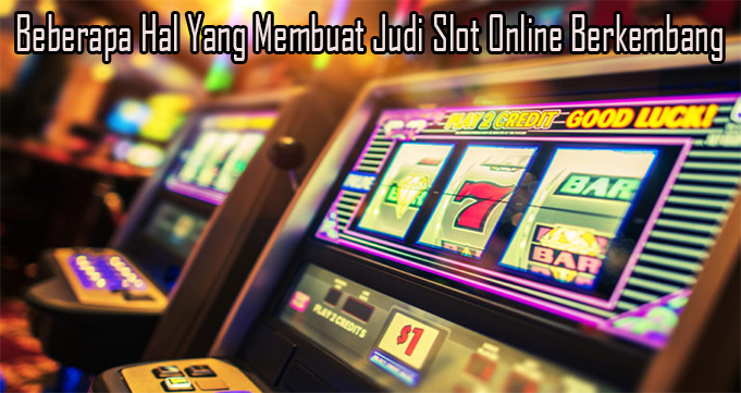Beberapa Hal Yang Membuat Judi Slot Online Berkembang