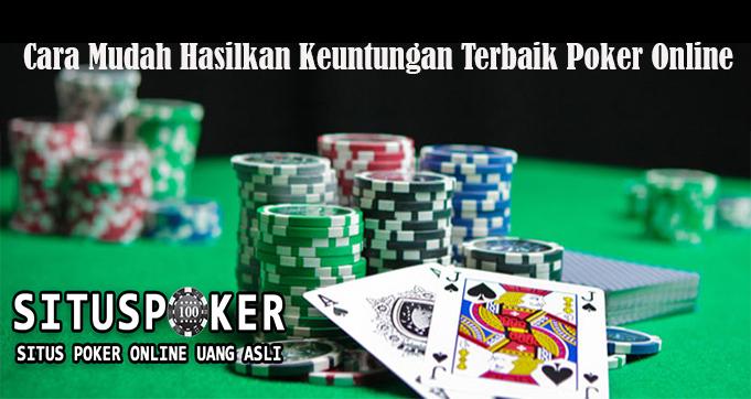 Cara Mudah Hasilkan Keuntungan Terbaik Poker Online